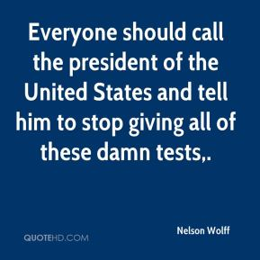 Nelson Wolff  - Everyone should call the president of the United States and tell him to stop giving all of these damn tests.