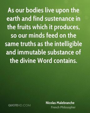 Nicolas Malebranche - As our bodies live upon the earth and find sustenance in the fruits which it produces, so our minds feed on the same truths as the intelligible and immutable substance of the divine Word contains.