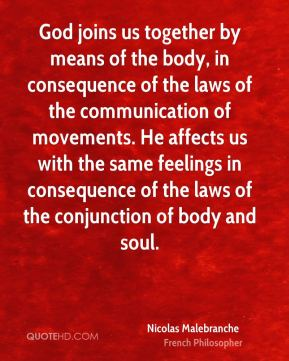 Nicolas Malebranche - God joins us together by means of the body, in consequence of the laws of the communication of movements. He affects us with the same feelings in consequence of the laws of the conjunction of body and soul.
