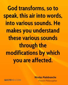 Nicolas Malebranche - God transforms, so to speak, this air into words, into various sounds. He makes you understand these various sounds through the modifications by which you are affected.