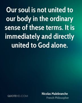 Nicolas Malebranche - Our soul is not united to our body in the ordinary sense of these terms. It is immediately and directly united to God alone.