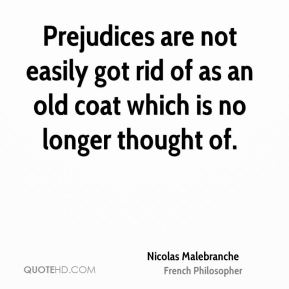 Nicolas Malebranche - Prejudices are not easily got rid of as an old coat which is no longer thought of.