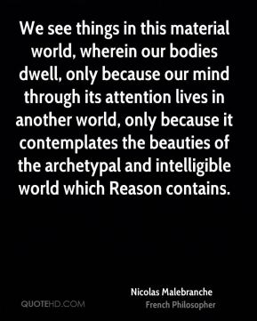 Nicolas Malebranche - We see things in this material world, wherein our bodies dwell, only because our mind through its attention lives in another world, only because it contemplates the beauties of the archetypal and intelligible world which Reason contains.