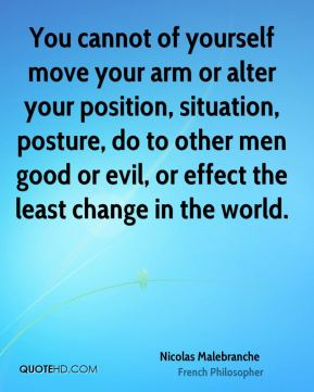 You cannot of yourself move your arm or alter your position, situation, posture, do to other men good or evil, or effect the least change in the world.