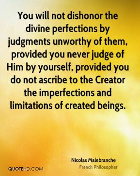 Nicolas Malebranche - You will not dishonor the divine perfections by judgments unworthy of them, provided you never judge of Him by yourself, provided you do not ascribe to the Creator the imperfections and limitations of created beings.