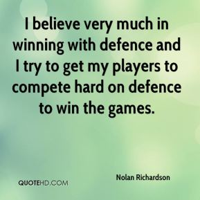 Nolan Richardson  - I believe very much in winning with defence and I try to get my players to compete hard on defence to win the games.