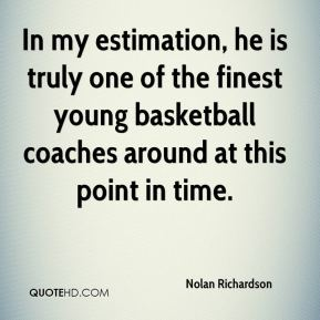 Nolan Richardson  - In my estimation, he is truly one of the finest young basketball coaches around at this point in time.