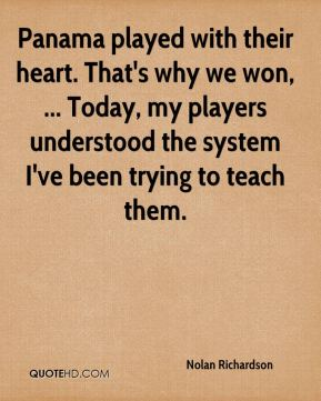 Nolan Richardson  - Panama played with their heart. That's why we won, ... Today, my players understood the system I've been trying to teach them.