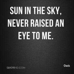 Oasis  - Sun in the sky, never raised an eye to me.