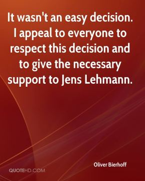 Oliver Bierhoff  - It wasn't an easy decision. I appeal to everyone to respect this decision and to give the necessary support to Jens Lehmann.
