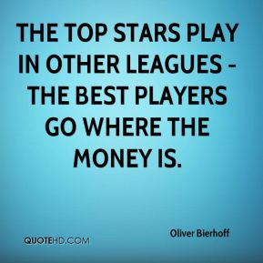Oliver Bierhoff  - The top stars play in other leagues - the best players go where the money is.