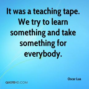 It was a teaching tape. We try to learn something and take something for everybody.