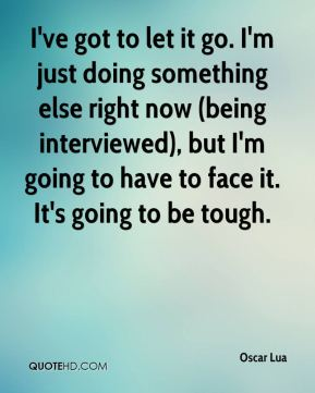 I've got to let it go. I'm just doing something else right now (being interviewed), but I'm going to have to face it. It's going to be tough.