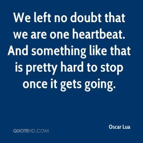 We left no doubt that we are one heartbeat. And something like that is pretty hard to stop once it gets going.