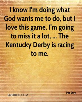 Pat Day  - I know I'm doing what God wants me to do, but I love this game. I'm going to miss it a lot, ... The Kentucky Derby is racing to me.