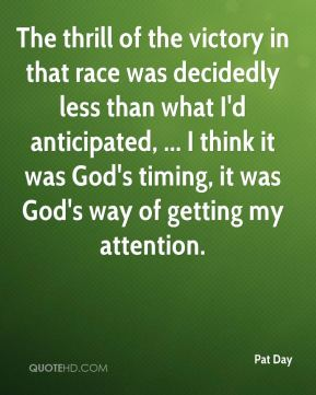 Pat Day  - The thrill of the victory in that race was decidedly less than what I'd anticipated, ... I think it was God's timing, it was God's way of getting my attention.
