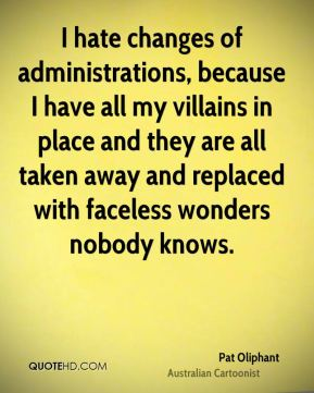 I hate changes of administrations, because I have all my villains in place and they are all taken away and replaced with faceless wonders nobody knows.