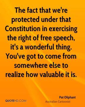 Pat Oliphant - The fact that we're protected under that Constitution in exercising the right of free speech, it's a wonderful thing. You've got to come from somewhere else to realize how valuable it is.