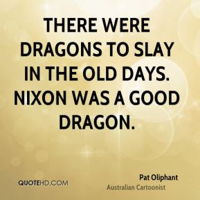 Pat Oliphant - There were dragons to slay in the old days. Nixon was a good dragon.
