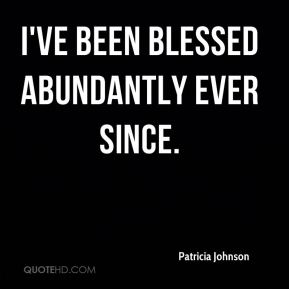 Patricia Johnson  - I've been blessed abundantly ever since.