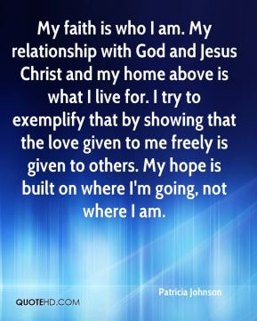 Patricia Johnson  - My faith is who I am. My relationship with God and Jesus Christ and my home above is what I live for. I try to exemplify that by showing that the love given to me freely is given to others. My hope is built on where I'm going, not where I am.