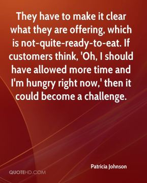 Patricia Johnson  - They have to make it clear what they are offering, which is not-quite-ready-to-eat. If customers think, 'Oh, I should have allowed more time and I'm hungry right now,' then it could become a challenge.