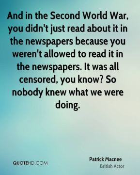 And in the Second World War, you didn't just read about it in the newspapers because you weren't allowed to read it in the newspapers. It was all censored, you know? So nobody knew what we were doing.
