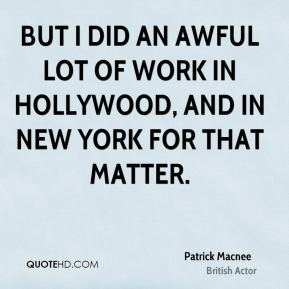 Patrick Macnee - But I did an awful lot of work in Hollywood, and in New York for that matter.