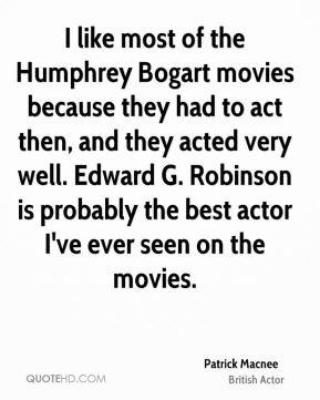 I like most of the Humphrey Bogart movies because they had to act then, and they acted very well. Edward G. Robinson is probably the best actor I've ever seen on the movies.