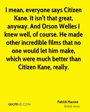 I mean, everyone says Citizen Kane. It isn't that great, anyway. And Orson Welles I knew well, of course. He made other incredible films that no one would let him make, which were much better than Citizen Kane, really.