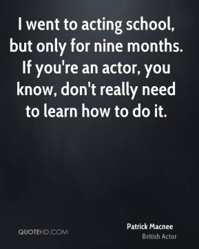 I went to acting school, but only for nine months. If you're an actor, you know, don't really need to learn how to do it.