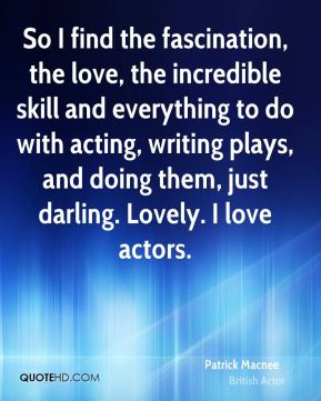 Patrick Macnee - So I find the fascination, the love, the incredible skill and everything to do with acting, writing plays, and doing them, just darling. Lovely. I love actors.