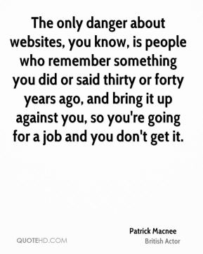 The only danger about websites, you know, is people who remember something you did or said thirty or forty years ago, and bring it up against you, so you're going for a job and you don't get it.