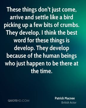 These things don't just come, arrive and settle like a bird picking up a few bits of crumbs. They develop. I think the best word for these things is develop. They develop because of the human beings who just happen to be there at the time.