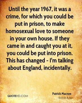 Patrick Macnee - Until the year 1967, it was a crime, for which you could be put in prison, to make homosexual love to someone in your own house. If they came in and caught you at it, you could be put into prison. This has changed - I'm talking about England, incidentally.