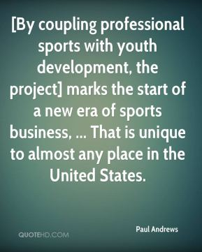 Paul Andrews  - [By coupling professional sports with youth development, the project] marks the start of a new era of sports business, ... That is unique to almost any place in the United States.