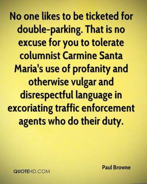 Paul Browne  - No one likes to be ticketed for double-parking. That is no excuse for you to tolerate columnist Carmine Santa Maria's use of profanity and otherwise vulgar and disrespectful language in excoriating traffic enforcement agents who do their duty.