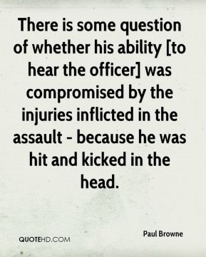 Paul Browne  - There is some question of whether his ability [to hear the officer] was compromised by the injuries inflicted in the assault - because he was hit and kicked in the head.