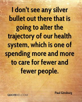 Paul Ginsburg  - I don't see any silver bullet out there that is going to alter the trajectory of our health system, which is one of spending more and more to care for fewer and fewer people.