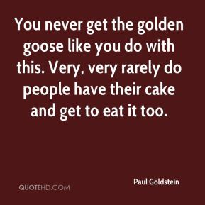 Paul Goldstein  - You never get the golden goose like you do with this. Very, very rarely do people have their cake and get to eat it too.
