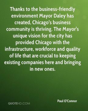 Paul O'Connor  - Thanks to the business-friendly environment Mayor Daley has created, Chicago's business community is thriving. The Mayor's unique vision for the city has provided Chicago with the infrastructure, workforce and quality of life that are crucial to keeping existing companies here and bringing in new ones.