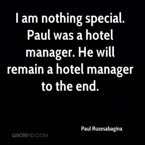 I am nothing special. Paul was a hotel manager. He will remain a hotel manager to the end.