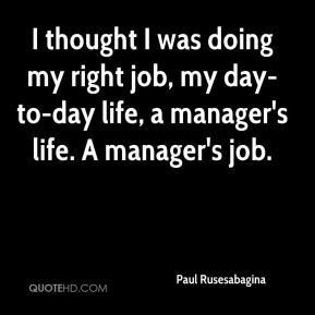 I thought I was doing my right job, my day-to-day life, a manager's life. A manager's job.