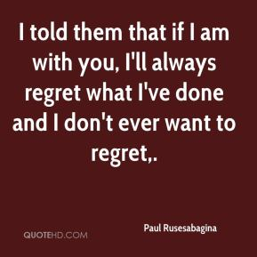 I told them that if I am with you, I'll always regret what I've done and I don't ever want to regret.
