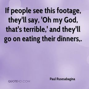 Paul Rusesabagina  - If people see this footage, they'll say, 'Oh my God, that's terrible,' and they'll go on eating their dinners.