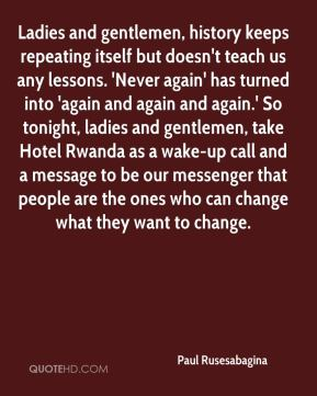 Ladies and gentlemen, history keeps repeating itself but doesn't teach us any lessons. 'Never again' has turned into 'again and again and again.' So tonight, ladies and gentlemen, take Hotel Rwanda as a wake-up call and a message to be our messenger that people are the ones who can change what they want to change.