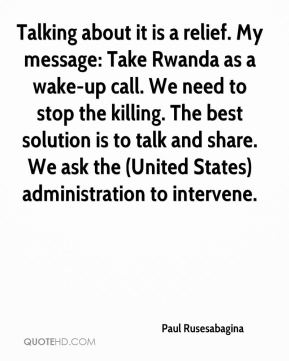 Paul Rusesabagina  - Talking about it is a relief. My message: Take Rwanda as a wake-up call. We need to stop the killing. The best solution is to talk and share. We ask the (United States) administration to intervene.
