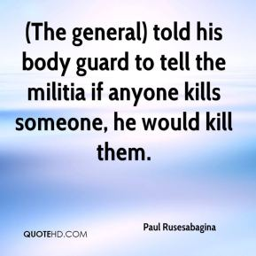 Paul Rusesabagina  - (The general) told his body guard to tell the militia if anyone kills someone, he would kill them.