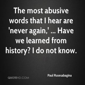 The most abusive words that I hear are 'never again,' ... Have we learned from history? I do not know.