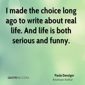 Paula Danziger - I made the choice long ago to write about real life. And life is both serious and funny.